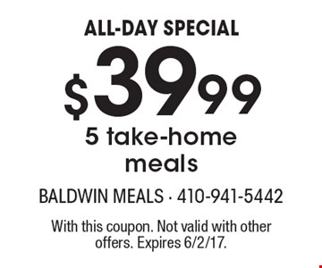 ALL-DAY SPECIAL - $39.995 take-home meals. With this coupon. Not valid with other offers. Expires 6/2/17.