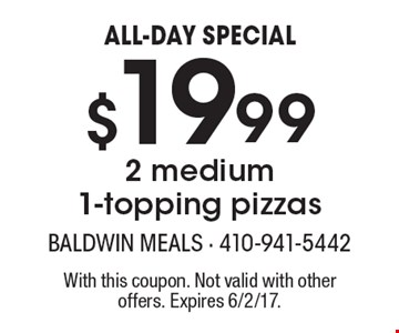 ALL-DAY SPECIAL - $19.99 2 medium 1-topping pizzas. With this coupon. Not valid with other offers. Expires 6/2/17.