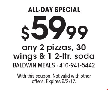 ALL-DAY SPECIAL - $59.99 any 2 pizzas, 30 wings & 1 2-ltr. soda. With this coupon. Not valid with other offers. Expires 6/2/17.