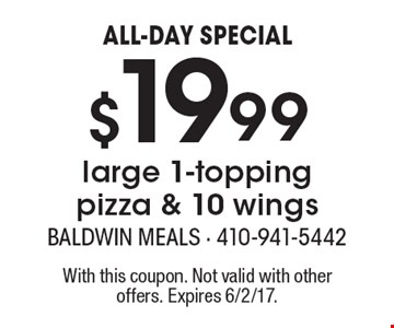 ALL-DAY SPECIAL - $19.99 large 1-topping pizza & 10 wings. With this coupon. Not valid with other offers. Expires 6/2/17.