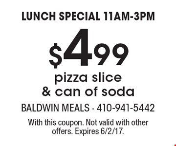 LUNCH SPECIAL 11AM-3PM - $4.99 pizza slice & can of soda. With this coupon. Not valid with other offers. Expires 6/2/17.