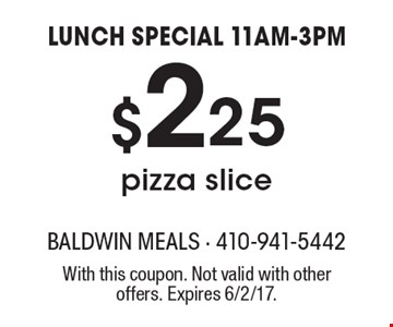 LUNCH SPECIAL 11AM-3PM - $2.25 pizza slice. With this coupon. Not valid with other offers. Expires 6/2/17.