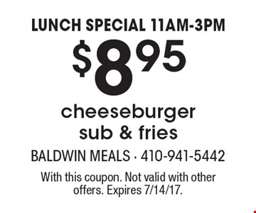 LUNCH SPECIAL 11AM-3PM! $8.95 cheeseburger sub & fries. With this coupon. Not valid with other offers. Expires 7/14/17.