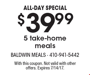ALL-DAY SPECIAL $39.99! 5 take-home meals. With this coupon. Not valid with other offers. Expires 7/14/17.