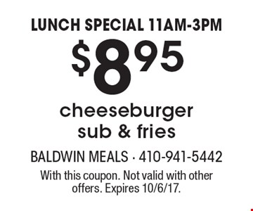 LUNCH SPECIAL 11AM-3PM $8.95 cheeseburger sub & fries. With this coupon. Not valid with other offers. Expires 10/6/17.