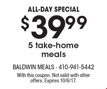 ALL-DAY SPECIAL $39.99 5 take-home meals. With this coupon. Not valid with other offers. Expires 10/6/17.