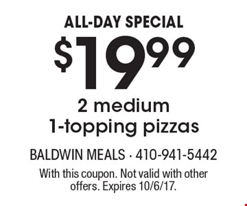 ALL-DAY SPECIAL $19.99 2 medium 1-topping pizzas. With this coupon. Not valid with other offers. Expires 10/6/17.
