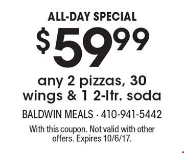 ALL-DAY SPECIAL $59.99 any 2 pizzas, 30 wings & 1 2-ltr. soda. With this coupon. Not valid with other offers. Expires 10/6/17.