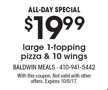 ALL-DAY SPECIAL $19.99 large 1-topping pizza & 10 wings. With this coupon. Not valid with other offers. Expires 10/6/17.
