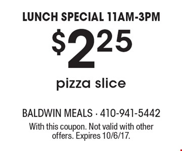 LUNCH SPECIAL 11AM-3PM $2.25 pizza slice. With this coupon. Not valid with other offers. Expires 10/6/17.