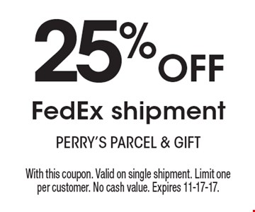 25% OFF FedEx shipment. With this coupon. Valid on single shipment. Limit one per customer. No cash value. Expires 11-17-17.