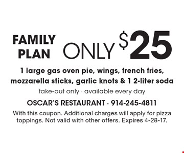 FAMILY PLAN only $25 1 large gas oven pie, wings, french fries, mozzarella sticks, garlic knots & 1 2-liter soda. take-out only - available every day. With this coupon. Additional charges will apply for pizza toppings. Not valid with other offers. Expires 4-28-17.