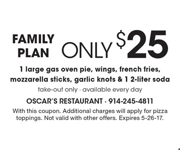 Family plan. Only $25 1 large gas oven pie, wings, french fries, mozzarella sticks, garlic knots & 1 2-liter soda. Take-out only. Available every day. With this coupon. Additional charges will apply for pizza toppings. Not valid with other offers. Expires 5-26-17.