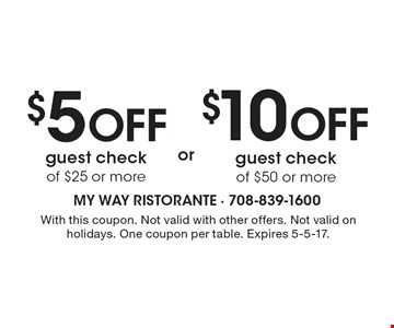 $5 Off guest check of $25 or more OR $10 Off guest check of $50 or more. With this coupon. Not valid with other offers. Not valid on holidays. One coupon per table. Expires 5-5-17.