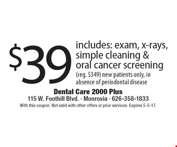 $39 includes: exam, x-rays, simple cleaning & oral cancer screening (reg. $349) new patients only, in absence of periodontal disease. With this coupon. Not valid with other offers or prior services. Expires 5-5-17.