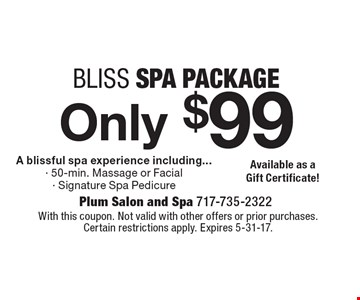 Bliss spa package Only $99. A blissful spa experience including...50-min. Massage or Facial, Signature Spa Pedicure. With this coupon. Not valid with other offers or prior purchases. Certain restrictions apply. Expires 5-31-17.