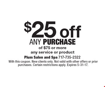 $25 off any Purchase of $75 or more, any service or product. With this coupon. New clients only. Not valid with other offers or prior purchases. Certain restrictions apply. Expires 5-31-17.