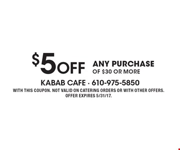 $5 Off ANY PURCHASE OF $30 OR MORE. WITH THIS COUPON. NOT VALID ON CATERING ORDERS OR WITH OTHER OFFERS. OFFER EXPIRES 5/31/17.