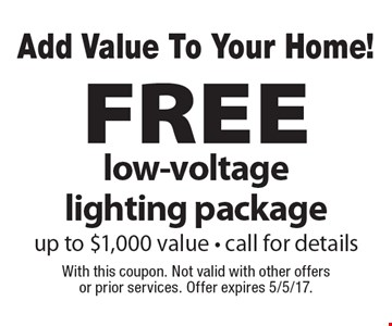 Add Value To Your Home! FREE low-voltage lighting package up to $1,000 value - call for details. With this coupon. Not valid with other offers or prior services. Offer expires 5/5/17.