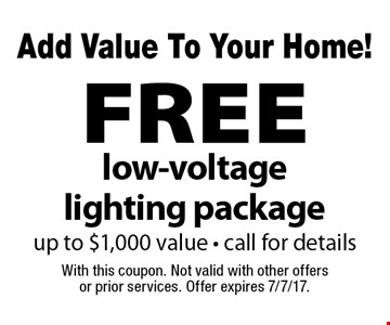 Add Value To Your Home! FREE low-voltage lighting package up to $1,000 value - call for details. With this coupon. Not valid with other offers or prior services. Offer expires 7/7/17.