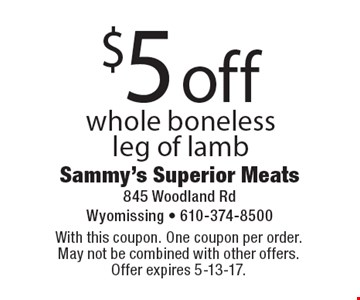 $5 off whole boneless leg of lamb. With this coupon. One coupon per order. May not be combined with other offers. Offer expires 5-13-17.