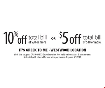 10% off total bill $20 or more. $5 off total bill of $40 or more . With this coupon. CASH ONLY. Excludes wine. Not valid on breakfast & lunch menu. Not valid with other offers or prior purchases. Expires 5/12/17.