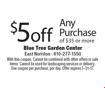 $5 off Any Purchase of $35 or more. With this coupon. Cannot be combined with other offers or sale items. Cannot be used for landscaping services or delivery. One coupon per purchase, per day. Offer expires 5-31-17.