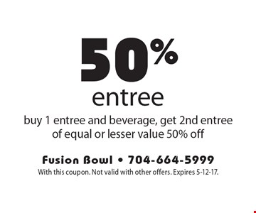 50% off entree buy 1 entree and beverage, get 2nd entree of equal or lesser value 50% off. With this coupon. Not valid with other offers. Expires 5-12-17.