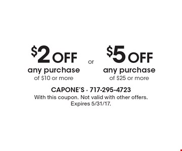 $2 off any purchase of $10 or more. $5 off any purchase of $25 or more. With this coupon. Not valid with other offers. Expires 5/31/17.