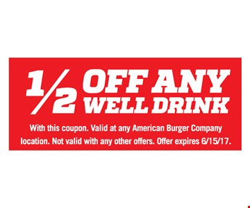 1/2 Off Any Well Drink. With this coupon. Valid at any American Burger Company location. Not valid with any other offers. Offer expires 6/15/17.