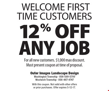 WELCOME FIRST TIME CUSTOMERS. 12% OFF ANY JOB. For all new customers. $1,000 max discount. Must present coupon at time of proposal. With this coupon. Not valid with other offers or prior purchases. Offer expires 5-12-17.