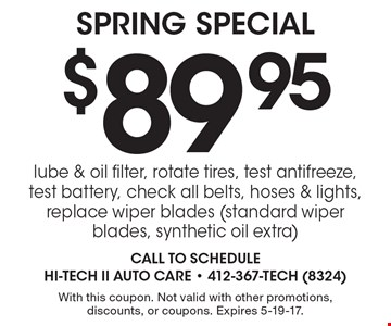 Spring Special $89.95 lube & oil filter, rotate tires, test antifreeze, test battery, check all belts, hoses & lights, replace wiper blades (standard wiper blades, synthetic oil extra). With this coupon. Not valid with other promotions, discounts, or coupons. Expires 5-19-17.
