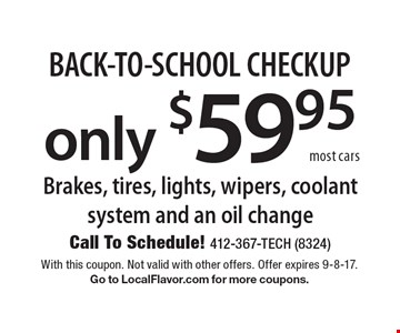 BACK-TO-SCHOOL CHECKUP! Brakes, tires, lights, wipers, coolant system and an oil change only $59.95. Most cars. With this coupon. Not valid with other offers. Offer expires 9-8-17. Go to LocalFlavor.com for more coupons.