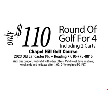 $110 Round Of Golf For 4 Including 2 Carts. With this coupon. Not valid with other offers. Valid weekdays anytime, weekends and holidays after 1:00. Offer expires 5/31/17.