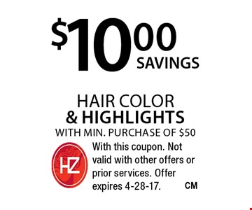 $10.00 hair color & highlights with min. purchase of $50. With this coupon. Not valid with other offers or prior services. Offer expires 4-28-17.