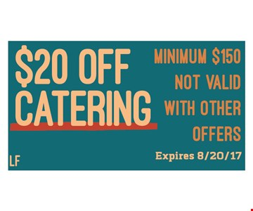 $20 off catering. Minimum $150. Not valid with other offers. Expires 8/20/17.