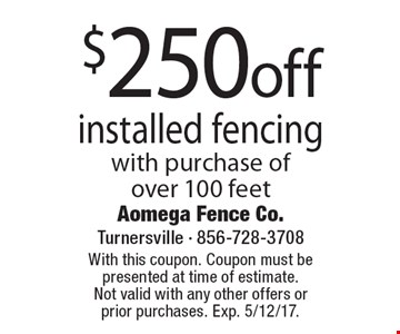 $250 off installed fencing with purchase of over 100 feet. With this coupon. Coupon must be presented at time of estimate. Not valid with any other offers or prior purchases. Exp. 5/12/17.