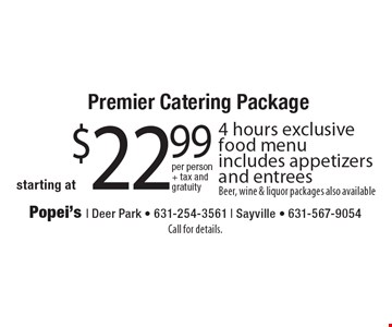 Premier Catering Package starting at $22.99 4 hours exclusive food menu includes appetizers and entreesBeer, wine & liquor packages also available. Call for details.