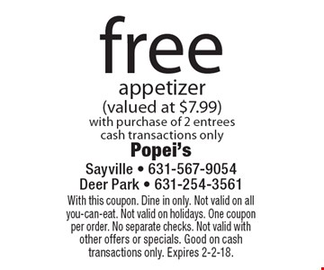 free appetizer (valued at $7.99) with purchase of 2 entrees cash transactions only. With this coupon. Dine in only. Not valid on all you-can-eat. Not valid on holidays. One coupon per order. No separate checks. Not valid with other offers or specials. Good on cash transactions only. Expires 2-2-18.
