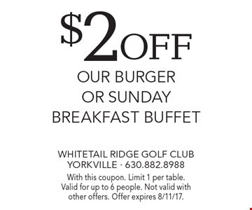 $2 off our burger or sunday breakfast buffet. With this coupon. Limit 1 per table. Valid for up to 6 people. Not valid with other offers. Offer expires 8/11/17.