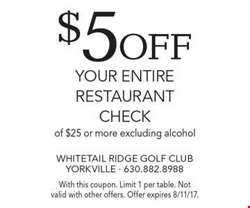 $5 off your entire restaurant check of $25 or more excluding alcohol. With this coupon. Limit 1 per table. Not valid with other offers. Offer expires 8/11/17.