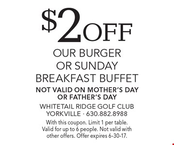 $2off our burger or sunday breakfast buffet Not valid on Mother's Day Or Father's Day. With this coupon. Limit 1 per table.Valid for up to 6 people. Not valid with other offers. Offer expires 6-30-17.