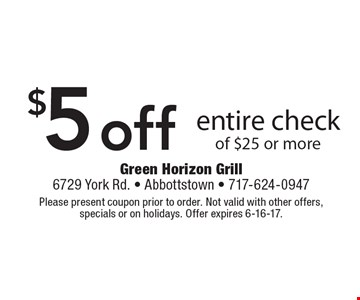 $5 off entire check of $25 or more. Please present coupon prior to order. Not valid with other offers, specials or on holidays. Offer expires 6-16-17.