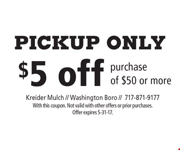 Pickup only. $5 off purchase of $50 or more. With this coupon. Not valid with other offers or prior purchases. Offer expires 5-31-17.