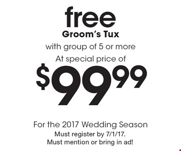 $99.99 free Groom's Tux with group of 5 or more At special price ofFor the 2017 Wedding Season . Must register by 7/1/17. Must mention or bring in ad!