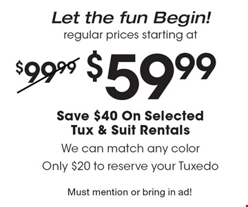 Let the fun Begin! Regular prices starting at $59.99 Save $40 On Selected Tux & Suit Rentals. We can match any color Only $20 to reserve your Tuxedo. Must mention or bring in ad!