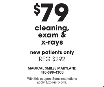 $79 cleaning, exam & x-rays. New patients only. REG $292. With this coupon. Some restrictions apply. Expires 5-5-17.
