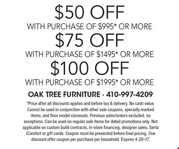 $50 off with purchase of $995* or more $75 off with purchase of $1495* or more $100 off with purchase of $1995* or more *Price after all discounts applies and before tax & delivery. No cash value. Cannot be used in conjunction with other sale coupons, specially marked items, and floor model closeouts. Previous sales/orders excluded, no exceptions. Can be used on regular sale items for dated promotions only. Not applicable on custom build contracts, in-store financing, designer sales, Serta iComfort or gift cards. Coupon must be presented before final pricing. One discount offer coupon per purchase per household. Expires 4-28-17.