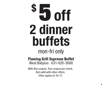$5 off 2 dinner buffets. Mon-Fri only. With this coupon. One coupon per check. Not valid with other offers.Offer expires 6-16-17.