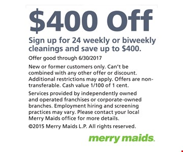 $400 Off Sign up for 24 weekly or biweekly cleanings and save up to $400. New or former customers only. Can't be combined with any other offer or discount. Additional restrictions may apply. Offers are non-transferable. Cash value 1/100 of 1 cent.